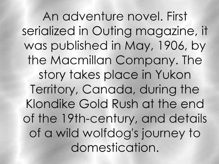 An adventure novel. First serialized in Outing magazine, it was published in May, 1906, by the Macmillan Company. The story takes place in Yukon Territory, Canada, during the Klondike Gold Rush at the end of the 19th-century, and details of a wild wolfdog's journey to domestication.