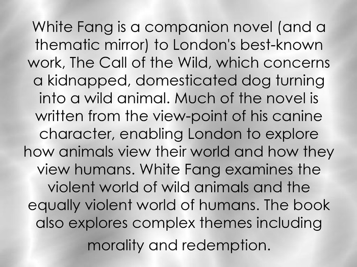 White Fang is a companion novel (and a thematic mirror) to London's best-known work, The Call of the Wild, which concerns a kidnapped, domesticated dog turning into a wild animal. Much of the novel is written from the view-point of his canine character, enabling London to explore how animals view their world and how they view humans. White Fang examines the violent world of wild animals and the equally violent world of humans. The book also explores complex themes including morality and redemption.