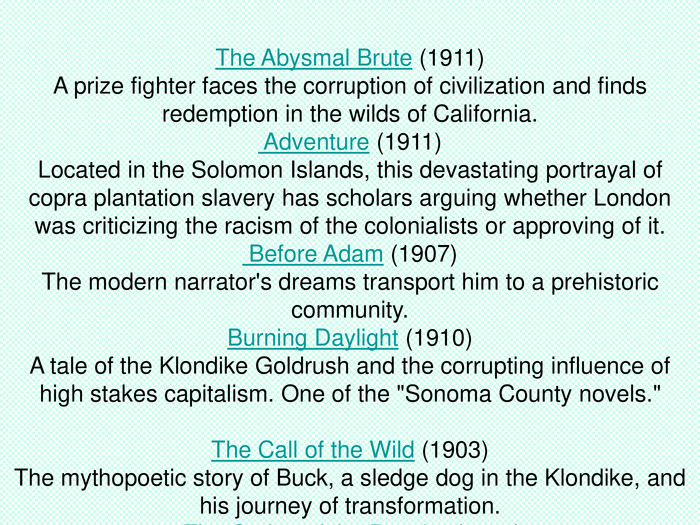The Abysmal Brute (1911) A prize fighter faces the corruption of civilization and finds redemption in the wilds of California. Adventure (1911)Located in the Solomon Islands, this devastating portrayal of copra plantation slavery has scholars arguing whether London was criticizing the racism of the colonialists or approving of it. Before Adam (1907)The modern narrator's dreams transport him to a prehistoric community. Burning Daylight (1910)A tale of the Klondike Goldrush and the corrupting influence of high stakes capitalism. One of the