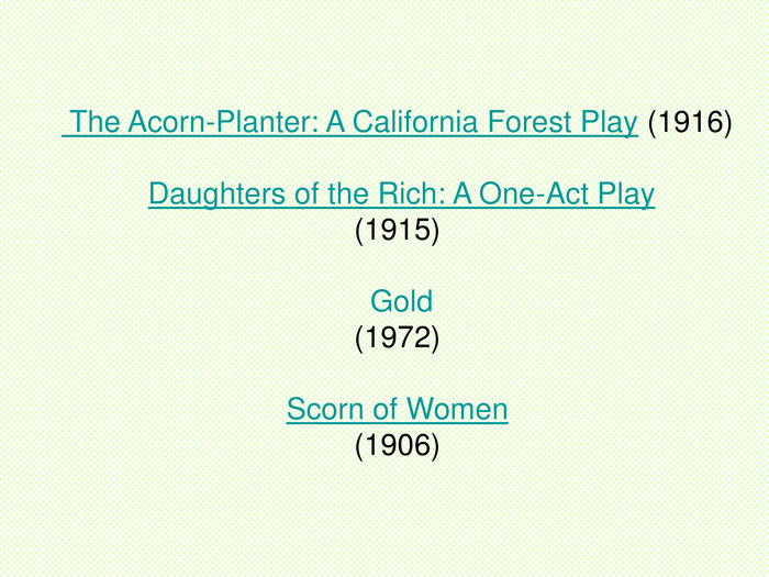The Acorn-Planter: A California Forest Play (1916) Daughters of the Rich: A One-Act Play (1915) Gold (1972) Scorn of Women (1906)