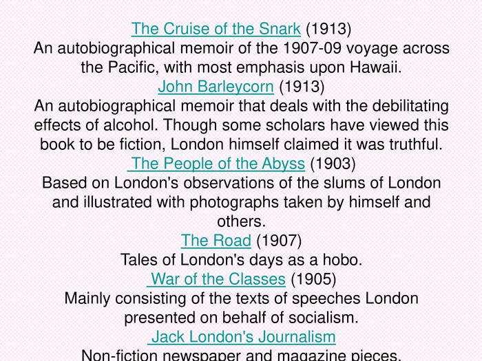 The Cruise of the Snark (1913)An autobiographical memoir of the 1907-09 voyage across the Pacific, with most emphasis upon Hawaii. John Barleycorn (1913)An autobiographical memoir that deals with the debilitating effects of alcohol. Though some scholars have viewed this book to be fiction, London himself claimed it was truthful. The People of the Abyss (1903) Based on London's observations of the slums of London and illustrated with photographs taken by himself and others.The Road (1907)Tales of London's days as a hobo. War of the Classes (1905)Mainly consisting of the texts of speeches London presented on behalf of socialism. Jack London's JournalismNon-fiction newspaper and magazine pieces.