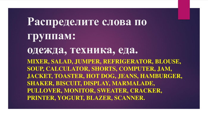 Распределите слова по группам: одежда, техника, еда.mixer, salad, jumper, refrigerator, blouse, soup, calculator, shorts, computer, jam, jacket, toaster, hot dog, jeans, hamburger, shaker, biscuit, display, marmalade, pullover, monitor, sweater, cracker, printer, yogurt, blazer, scanner.