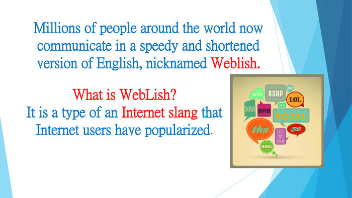 Millions of people around the world now communicate in a speedy and shortened version of English, nicknamed Weblish. What is Web. Lish?It is a type of an Internet slang that Internet users have popularized.