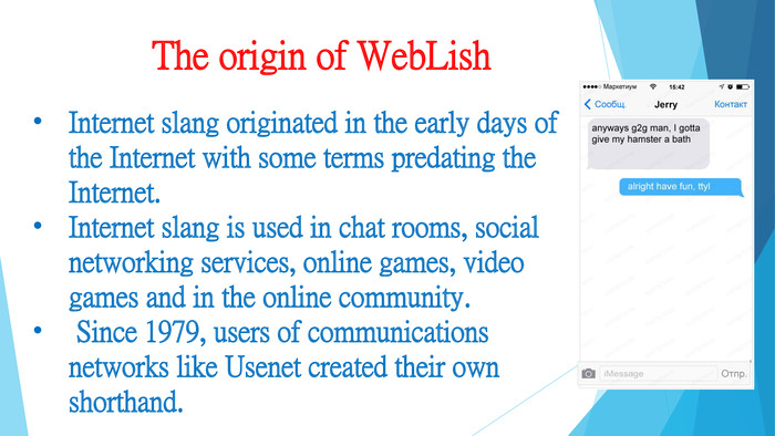 The origin of Web. Lish. Internet slang originated in the early days of the Internet with some terms predating the Internet. Internet slang is used in chat rooms, social networking services, online games, video games and in the online community. Since 1979, users of communications networks like Usenet created their own shorthand.