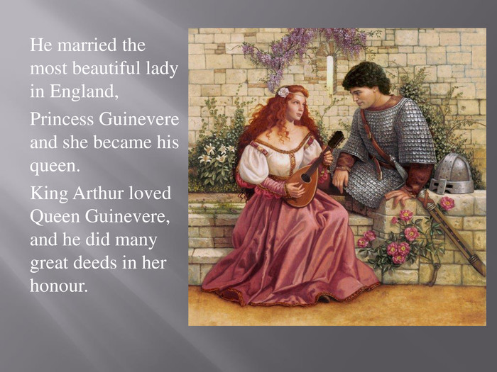 He married the most beautiful lady in England, Princess Guinevere and she became his queen. King Arthur loved Queen Guinevere, and he did many great deeds in her honour.
