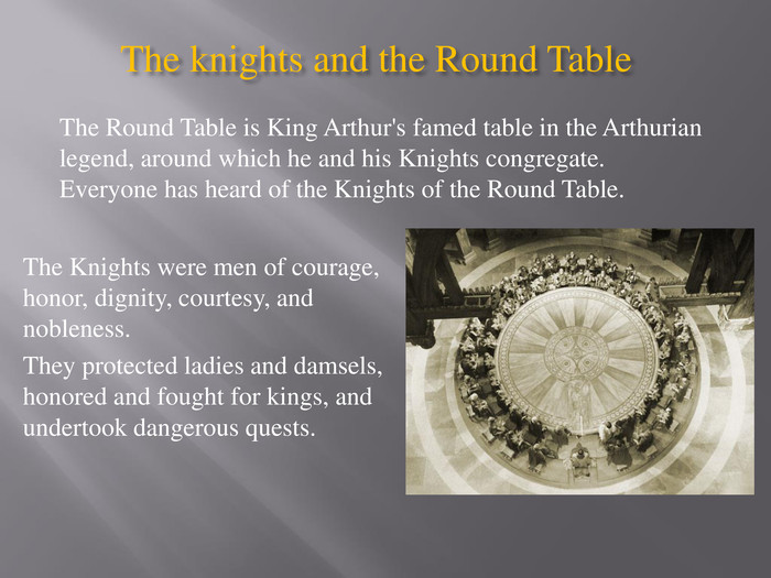 The knights and the Round Table The Knights were men of courage, honor, dignity, courtesy, and nobleness. They protected ladies and damsels, honored and fought for kings, and undertook dangerous quests. The Round Table is King Arthur's famed table in the Arthurian legend, around which he and his Knights congregate. Everyone has heard of the Knights of the Round Table.