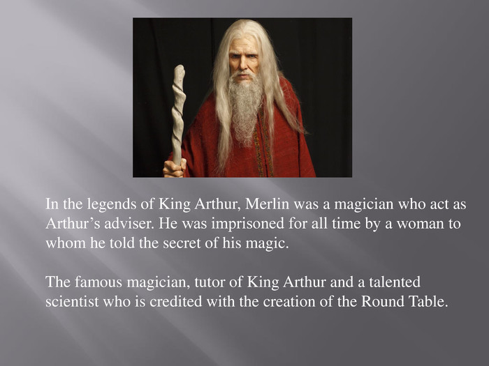 In the legends of King Arthur, Merlin was a magician who act as Arthur's adviser. He was imprisoned for all time by a woman to whom he told the secret of his magic. The famous magician, tutor of King Arthur and a talented scientist who is credited with the creation of the Round Table.
