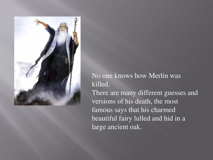 No one knows how Merlin was killed. There are many different guesses and versions of his death, the most famous says that his charmed beautiful fairy lulled and hid in a large ancient oak.