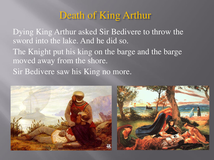 Death of King Arthur Dying King Arthur asked Sir Bedivere to throw the sword into the lake. And he did so. The Knight put his king on the barge and the barge moved away from the shore. Sir Bedivere saw his King no more.
