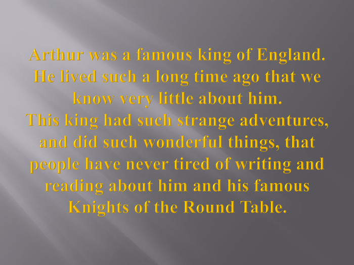 Arthur was a famous king of England. He lived such a long time ago that we know very little about him. This king had such strange adventures, and did such wonderful things, that people have never tired of writing and reading about him and his famous Knights of the Round Table.