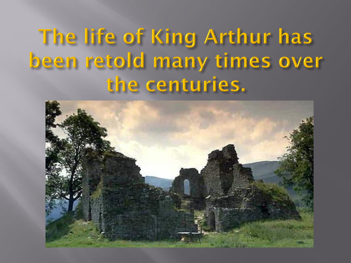 The life of King Arthur has been retold many times over the centuries.
