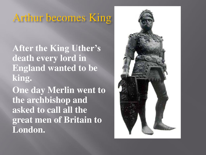 Arthur becomes King. After the King Uther's death every lord in England wanted to be king. One day Merlin went to the archbishop and asked to call all the great men of Britain to London.