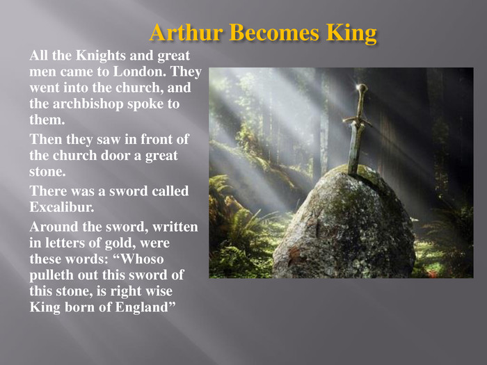"Arthur Becomes King All the Knights and great men came to London. They went into the church, and the archbishop spoke to them. Then they saw in front of the church door a great stone. There was a sword called Excalibur. Around the sword, written in letters of gold, were these words: ""Whoso pulleth out this sword of this stone, is right wise King born of England"""