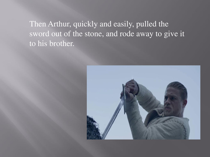 Then Arthur, quickly and easily, pulled the sword out of the stone, and rode away to give it to his brother.