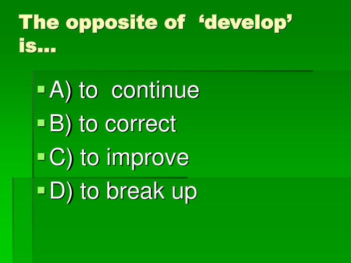 The opposite of  'develop' is… A) to  continue
