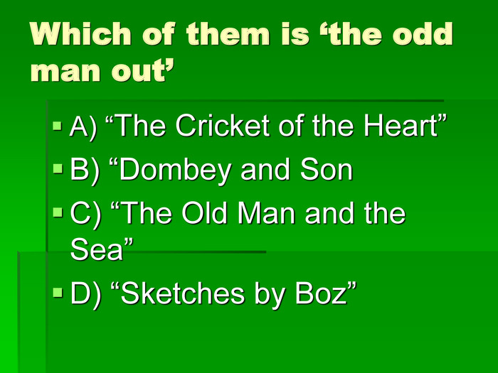 "Which of them is 'the odd man out' A) ""The Cricket of the Heart"" B) ""Dombey and Son C) ""The Old Man and the Sea"" D) ""Sketches by Boz"""