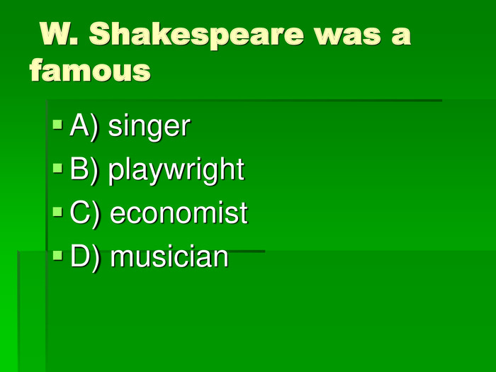 W. Shakespeare was a famous  A) singer