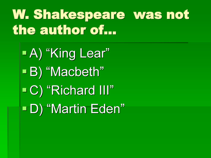 "W. Shakespeare  was not the author of… A) ""King Lear"" B) ""Macbeth"" C) ""Richard III"" D) ""Martin Eden"""