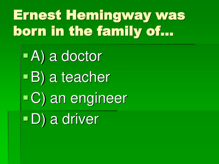 Ernest Hemingway was born in the family of… A) a doctor 