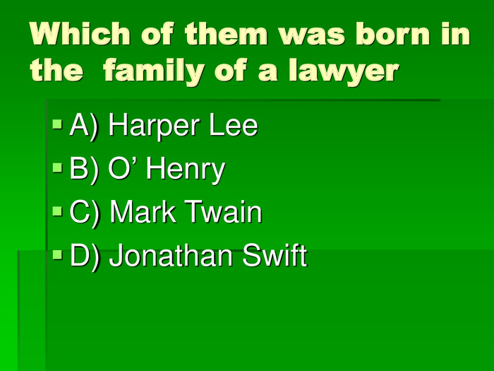 Which of them was born in the  family of a lawyer A) Harper Lee B) O' Henry C) Mark Twain D) Jonathan Swift