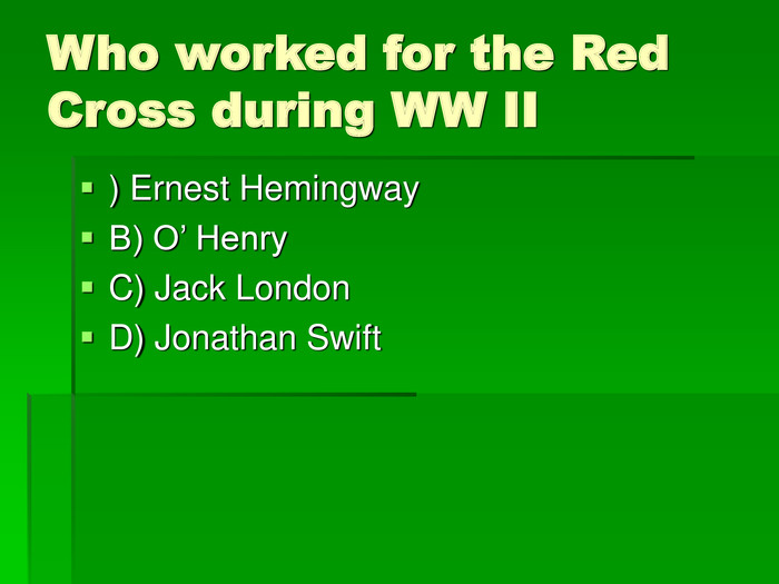 Who worked for the Red Cross during WW II ) Ernest Hemingway B) O' Henry C) Jack London D) Jonathan Swift