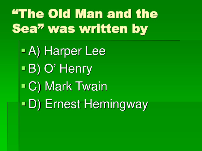 """The Old Man and the Sea"" was written by A) Harper Lee B) O' Henry C) Mark Twain D) Ernest Hemingway"