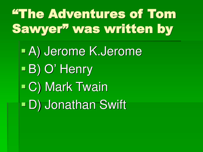 """The Adventures of Tom Sawyer"" was written by A) Jerome K.Jerome B) O' Henry C) Mark Twain D) Jonathan Swift"