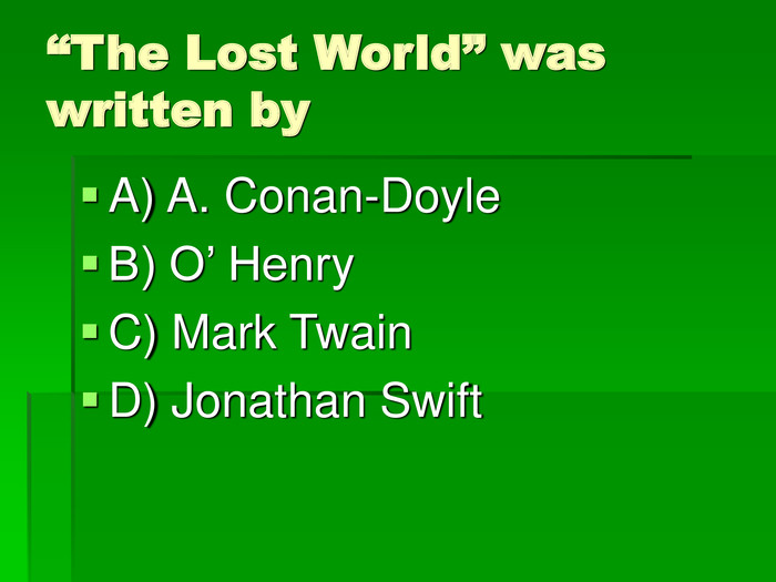 """The Lost World"" was written by A) A. Conan-Doyle  B) O' Henry C) Mark Twain D) Jonathan Swift"