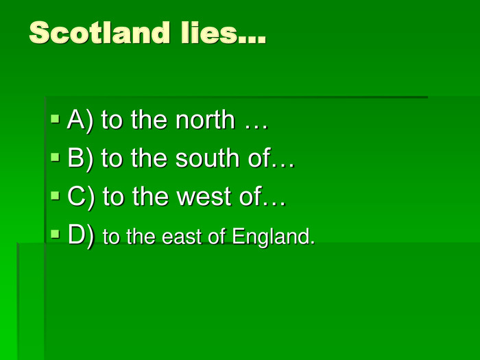 Scotland lies…  A) to the north … B) to the south of… C) to the west of… D) to the east of England.
