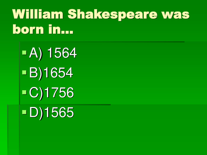 William Shakespeare was born in…  A) 1564