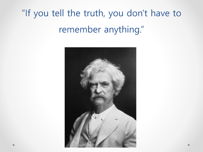 """If you tell the truth, you don't have to remember anything."""