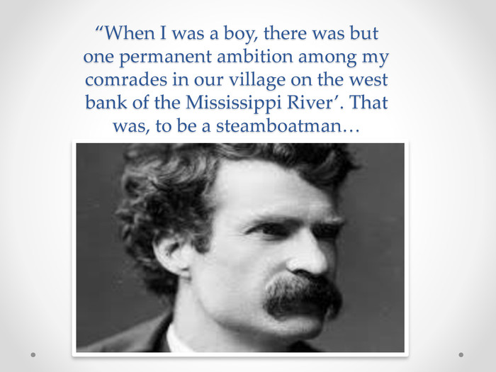 """When I was a boy, there was but one permanent ambition among my comrades in our village on the west bank of the Mississippi River'. That was, to be a steamboatman…"