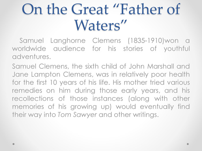 "On the Great ""Father of Waters"" Samuel Langhorne Clemens (1835-1910)won a worldwide audience for his stories of youthful adventures. Samuel Clemens, the sixth child of John Marshall and Jane Lampton Clemens, was in relatively poor health for the first 10 years of his life. His mother tried various remedies on him during those early years, and his recollections of those instances (along with other memories of his growing up) would eventually find their way into Tom Sawyer and other writings."