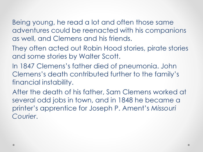Being young, he read a lot and often those same adventures could be reenacted with his companions as well, and Clemens and his friends. They often acted out Robin Hood stories, pirate stories and some stories by Walter Scott. In 1847 Clemens's father died of pneumonia. John Clemens's death contributed further to the family's financial instability. After the death of his father, Sam Clemens worked at several odd jobs in town, and in 1848 he became a printer's apprentice for Joseph P. Ament's Missouri Courier.
