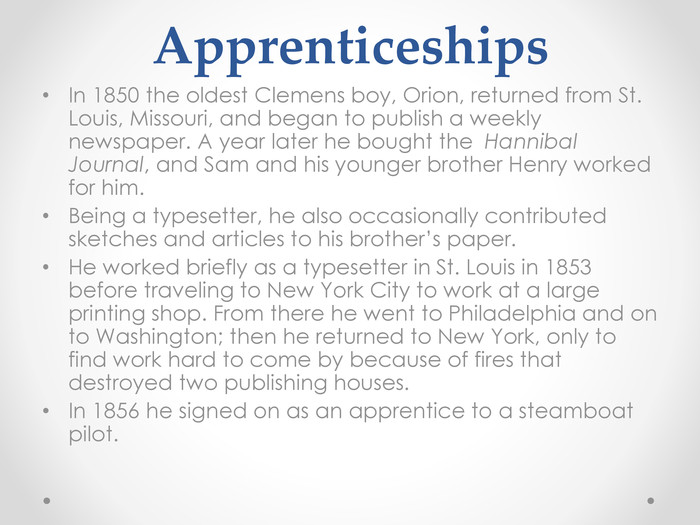 Apprenticeships. In 1850 the oldest Clemens boy, Orion, returned from St. Louis, Missouri, and began to publish a weekly newspaper. A year later he bought the  Hannibal Journal, and Sam and his younger brother Henry worked for him. Being a typesetter, he also occasionally contributed sketches and articles to his brother's paper. He worked briefly as a typesetter in St. Louis in 1853 before traveling to New York City to work at a large printing shop. From there he went to Philadelphia and on to Washington; then he returned to New York, only to find work hard to come by because of fires that destroyed two publishing houses. In 1856 he signed on as an apprentice to a steamboat pilot.