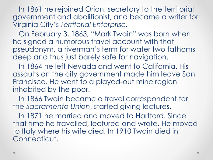 "In 1861 he rejoined Orion, secretary to the territorial government and abolitionist, and became a writer for Virginia City's Territorial Enterprise. On February 3, 1863, ""Mark Twain"" was born when he signed a humorous travel account with that pseudonym, a riverman's term for water two fathoms deep and thus just barely safe for navigation. In 1864 he left Nevada and went to California. His assaults on the city government made him leave San Francisco. He went to a played-out mine region inhabited by the poor. In 1866 Twain became a travel correspondent for the Sacramento Union, started giving lectures. In 1871 he married and moved to Hartford. Since that time he travelled, lectured and wrote. He moved to Italy where his wife died. In 1910 Twain died in Connecticut."