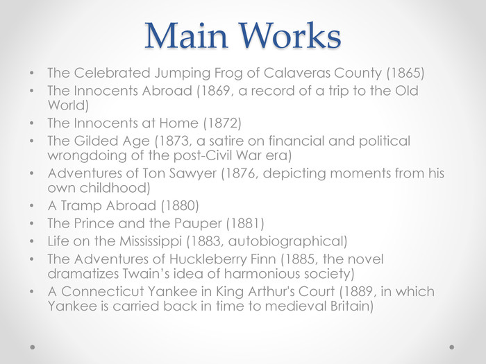 Main Works. The Celebrated Jumping Frog of Calaveras County (1865)The Innocents Abroad (1869, a record of a trip to the Old World)The Innocents at Home (1872)The Gilded Age (1873, a satire on financial and political wrongdoing of the post-Civil War era)Adventures of Ton Sawyer (1876, depicting moments from his own childhood)A Tramp Abroad (1880)The Prince and the Pauper (1881)Life on the Mississippi (1883, autobiographical)The Adventures of Huckleberry Finn (1885, the novel dramatizes Twain's idea of harmonious society)A Connecticut Yankee in King Arthur's Court (1889, in which Yankee is carried back in time to medieval Britain)