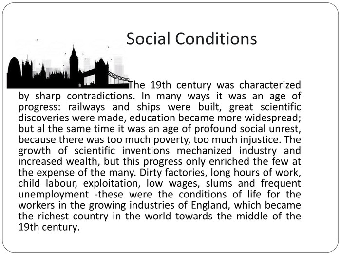 Social Conditions The 19th century was characterized by sharp contradictions. In many ways it was an age of progress: railways and ships were built, great scientific discoveries were made, education became more widespread; but al the same time it was an age of profound social unrest, because there was too much poverty, too much injustice. The growth of scientific inventions mechanized industry and increased wealth, but this progress only enriched the few at the expense of the many. Dirty factories, long hours of work, child labour, exploitation, low wages, slums and frequent unemployment -these were the conditions of life for the workers in the growing industries of England, which became the richest country in the world towards the middle of the 19th century.