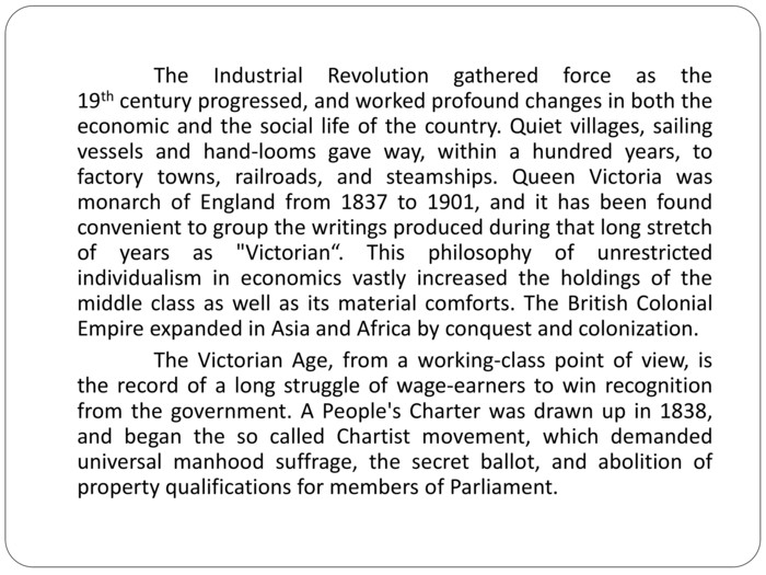 The Industrial Revolution gathered force as the 19th century progressed, and worked profound changes in both the economic and the social life of the country. Quiet villages, sailing vessels and hand-looms gave way, within a hundred years, to factory towns, railroads, and steamships. Queen Victoria was monarch of England from 1837 to 1901, and it has been found convenient to group the writings produced during that long stretch of years as