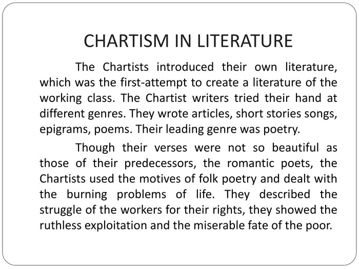 CHARTISM IN LITERATURE	The Chartists introduced their own literature, which was the first-attempt to create a literature of the working class. The Chartist writers tried their hand at different genres. They wrote articles, short stories songs, epigrams, poems. Their leading genre was poetry.	Though their verses were not so beautiful as those of their predecessors, the romantic poets, the Chartists used the motives of folk poetry and dealt with the burning problems of life. They described the struggle of the workers for their rights, they showed the ruthless exploitation and the miserable fate of the poor.