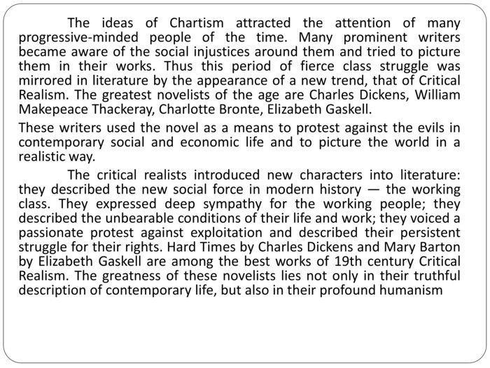 The ideas of Chartism attracted the attention of many progressive-minded people of the time. Many prominent writers became aware of the social injustices around them and tried to picture them in their works. Thus this period of fierce class struggle was mirrored in literature by the appearance of a new trend, that of Critical Realism. The greatest novelists of the age are Charles Dickens, William Makepeace Thackeray, Charlotte Bronte, Elizabeth Gaskell. These writers used the novel as a means to protest against the evils in contemporary social and economic life and to picture the world in a realistic way.	The critical realists introduced new characters into literature: they described the new social force in modern history — the working class. They expressed deep sympathy for the working people; they described the unbearable conditions of their life and work; they voiced a passionate protest against exploitation and described their persistent struggle for their rights. Hard Times by Charles Dickens and Mary Barton by Elizabeth Gaskell are among the best works of 19th century Critical Realism. The greatness of these novelists lies not only in their truthful description of contemporary life, but also in their profound humanism