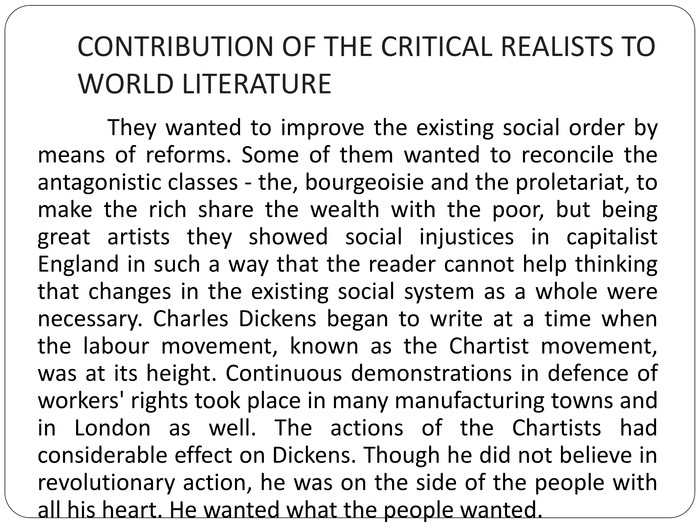 CONTRIBUTION OF THE CRITICAL REALISTS TO WORLD LITERATURE	They wanted to improve the existing social order by means of reforms. Some of them wanted to reconcile the antagonistic classes - the, bourgeoisie and the proletariat, to make the rich share the wealth with the poor, but being great artists they showed social injustices in capitalist England in such a way that the reader cannot help thinking that changes in the existing social system as a whole were necessary. Charles Dickens began to write at a time when the labour movement, known as the Chartist movement, was at its height. Continuous demonstrations in defence of workers' rights took place in many manufacturing towns and in London as well. The actions of the Chartists had considerable effect on Dickens. Though he did not believe in revolutionary action, he was on the side of the people with all his heart. He wanted what the people wanted.