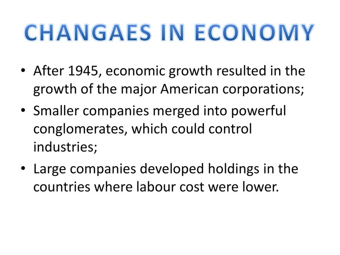 After 1945, economic growth resulted in the growth of the major American corporations;Smaller companies merged into powerful conglomerates, which could control industries;Large companies developed holdings in the countries where labour cost were lower. CHANGAES IN ECONOMY