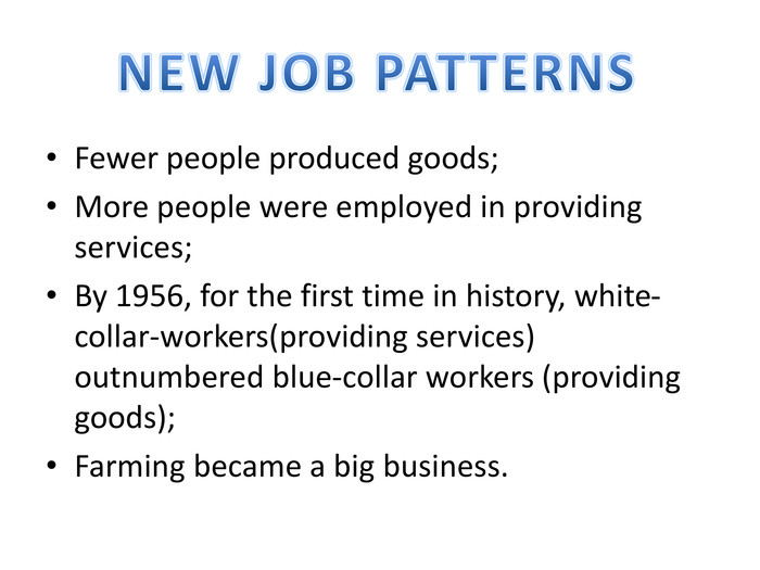 Fewer people produced goods;More people were employed in providing services;By 1956, for the first time in history, white-collar-workers(providing services) outnumbered blue-collar workers (providing goods);Farming became a big business. NEW JOB PATTERNS