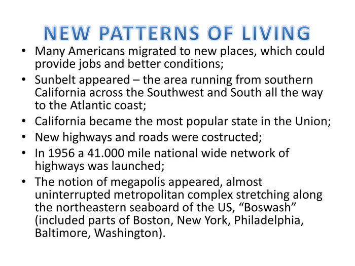 "NEW PATTERNS OF LIVINGMany Americans migrated to new places, which could provide jobs and better conditions;Sunbelt appeared – the area running from southern California across the Southwest and South all the way to the Atlantic coast;California became the most popular state in the Union;New highways and roads were costructed;In 1956 a 41.000 mile national wide network of highways was launched;The notion of megapolis appeared, almost uninterrupted metropolitan complex stretching along the northeastern seaboard of the US, ""Boswash"" (included parts of Boston, New York, Philadelphia, Baltimore, Washington)."