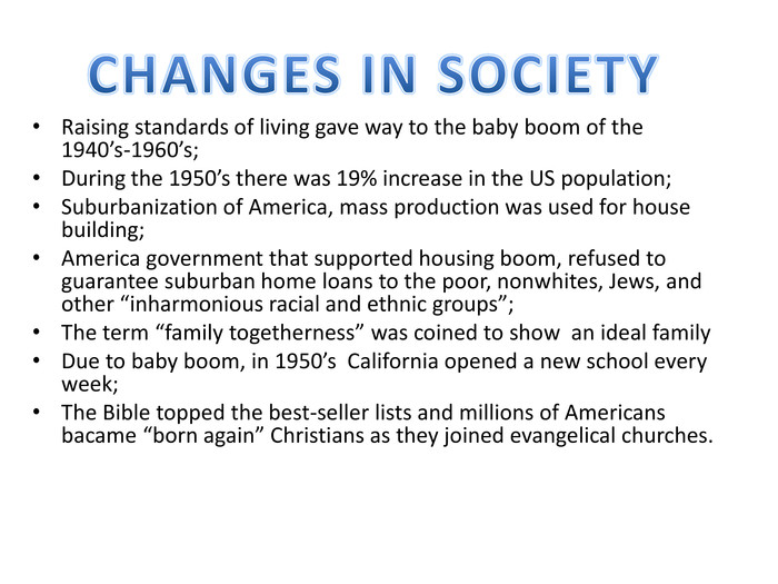 "Raising standards of living gave way to the baby boom of the 1940's-1960's;During the 1950's there was 19% increase in the US population;Suburbanization of America, mass production was used for house building;America government that supported housing boom, refused to guarantee suburban home loans to the poor, nonwhites, Jews, and other ""inharmonious racial and ethnic groups"";The term ""family togetherness"" was coined to show an ideal family. Due to baby boom, in 1950's California opened a new school every week;The Bible topped the best-seller lists and millions of Americans bacame ""born again"" Christians as they joined evangelical churches. CHANGES IN SOCIETY"