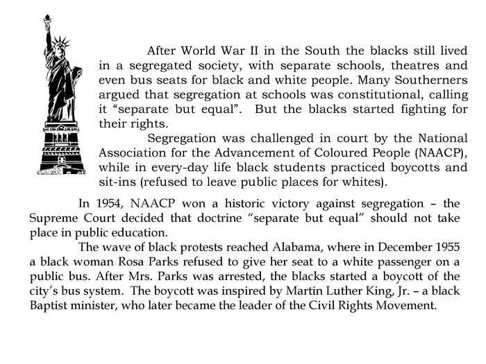 "After World War II in the South the blacks still lived in a segregated society, with separate schools, theatres and even bus seats for black and white people. Many Southerners argued that segregation at schools was constitutional, calling it ""separate but equal"". But the blacks started fighting for their rights.	Segregation was challenged in court by the National Association for the Advancement of Coloured People (NAACP), while in every-day life black students practiced boycotts and sit-ins (refused to leave public places for whites). In 1954, NAACP won a historic victory against segregation – the Supreme Court decided that doctrine ""separate but equal"" should not take place in public education. The wave of black protests reached Alabama, where in December 1955 a black woman Rosa Parks refused to give her seat to a white passenger on a public bus. After Mrs. Parks was arrested, the blacks started a boycott of the city's bus system. The boycott was inspired by Martin Luther King, Jr. – a black Baptist minister, who later became the leader of the Civil Rights Movement."