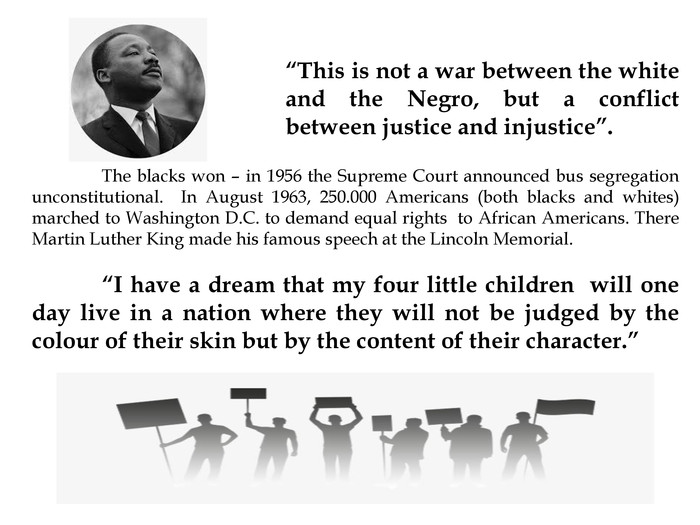 """This is not a war between the white and the Negro, but a conflict between justice and injustice"".	The blacks won – in 1956 the Supreme Court announced bus segregation unconstitutional. In August 1963, 250.000 Americans (both blacks and whites) marched to Washington D. C. to demand equal rights to African Americans. There Martin Luther King made his famous speech at the Lincoln Memorial. ""I have a dream that my four little children will one day live in a nation where they will not be judged by the colour of their skin but by the content of their character."""