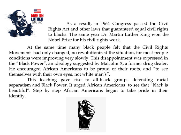 "As a result, in 1964 Congress passed the Civil Rights Act and other laws that guaranteed equal civil rights to blacks. The same year Dr. Martin Luther King won the Nobel Prize for his civil rights work.	At the same time many black people felt that the Civil Rights Movement had only changed, no revolutionized the situation, for most people conditions were improving very slowly. This disappointment was expressed in the ""Black Power"", an ideology suggested by Malcolm X, a former drug dealer. He encouraged African Americans to be proud of their roots, and ""to see themselves with their own eyes, not white man's"". This teaching gave rise to all-black groups defending racial separatism and Black Power. It urged African Americans to see that ""black is beautiful"". Step by step African Americans began to take pride in their identity."