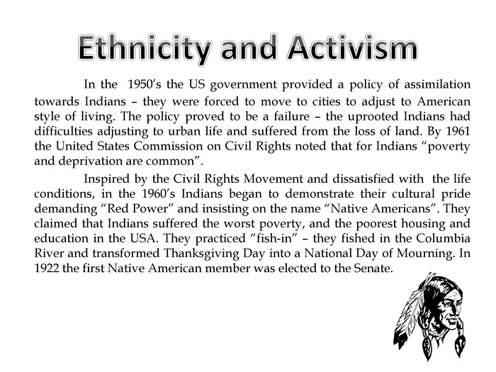"In the 1950's the US government provided a policy of assimilation towards Indians – they were forced to move to cities to adjust to American style of living. The policy proved to be a failure – the uprooted Indians had difficulties adjusting to urban life and suffered from the loss of land. By 1961 the United States Commission on Civil Rights noted that for Indians ""poverty and deprivation are common"".	Inspired by the Civil Rights Movement and dissatisfied with the life conditions, in the 1960's Indians began to demonstrate their cultural pride demanding ""Red Power"" and insisting on the name ""Native Americans"". They claimed that Indians suffered the worst poverty, and the poorest housing and education in the USA. They practiced ""fish-in"" – they fished in the Columbia River and transformed Thanksgiving Day into a National Day of Mourning. In 1922 the first Native American member was elected to the Senate. Ethnicity and Activism"
